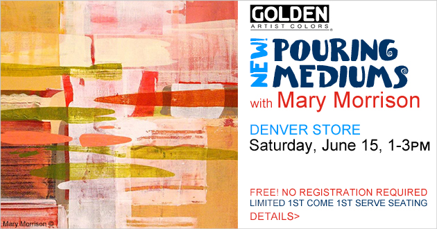 GOLDEN NEW! Pouring Mediums FREE! Talk & Demo with Mary Morrison, Saturday, June 15, 1-3pm, Denver store