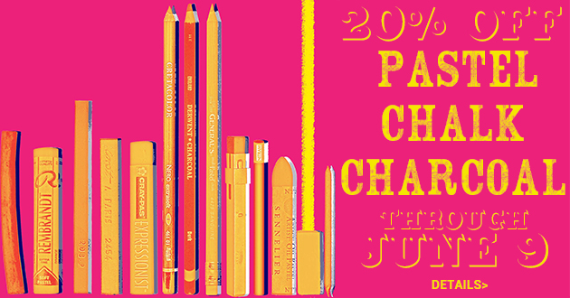 20% OFF OUR EVERYDAY PRICE Pastels, Chalk, Charcoal and Accessories, May 25-June 9, 2019
