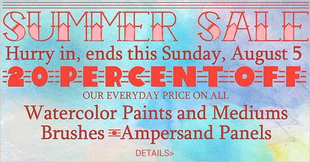 20% OFF ALL Watercolor Paints & Mediums, ALL Brushes, ALL Ampersand Panels Monday, July 23-Sunday, August 5, 2018